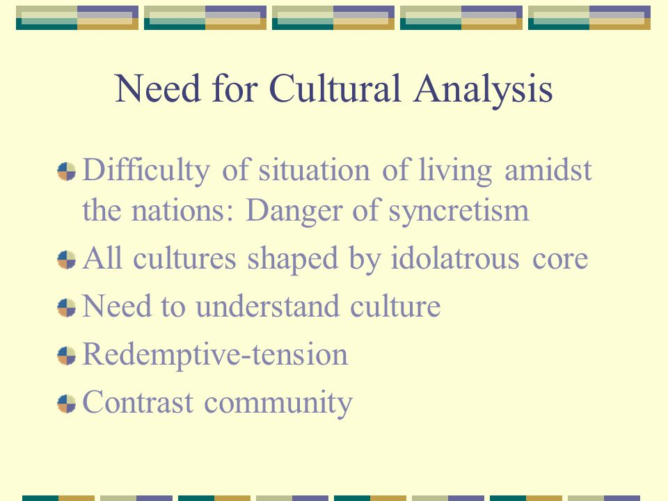 Need for Cultural Analysis Difficulty of situation of living amidst the nations: Danger of syncretism All cultures shaped by idolatrous core Need to u