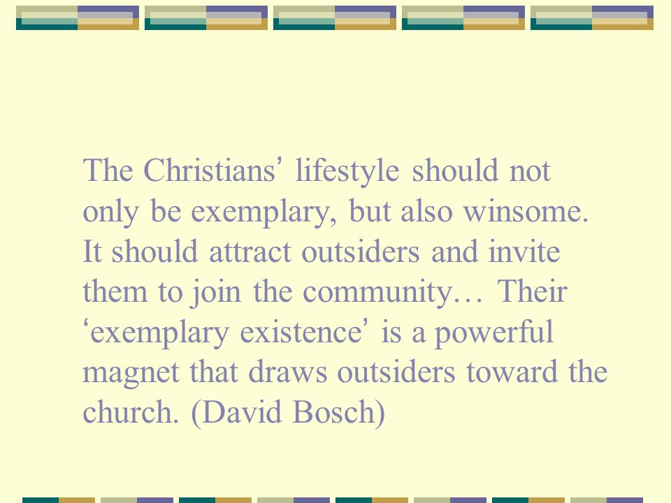 The Christians ' lifestyle should not only be exemplary, but also winsome. It should attract outsiders and invite them to join the community… Their '