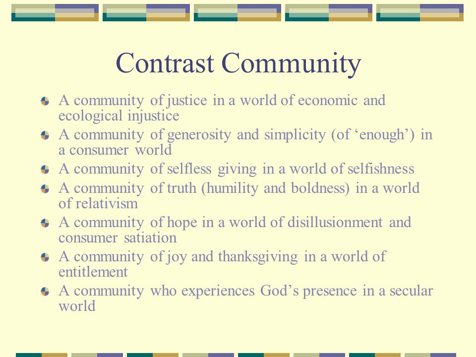 Contrast Community A community of justice in a world of economic and ecological injustice A community of generosity and simplicity (of 'enough') in a