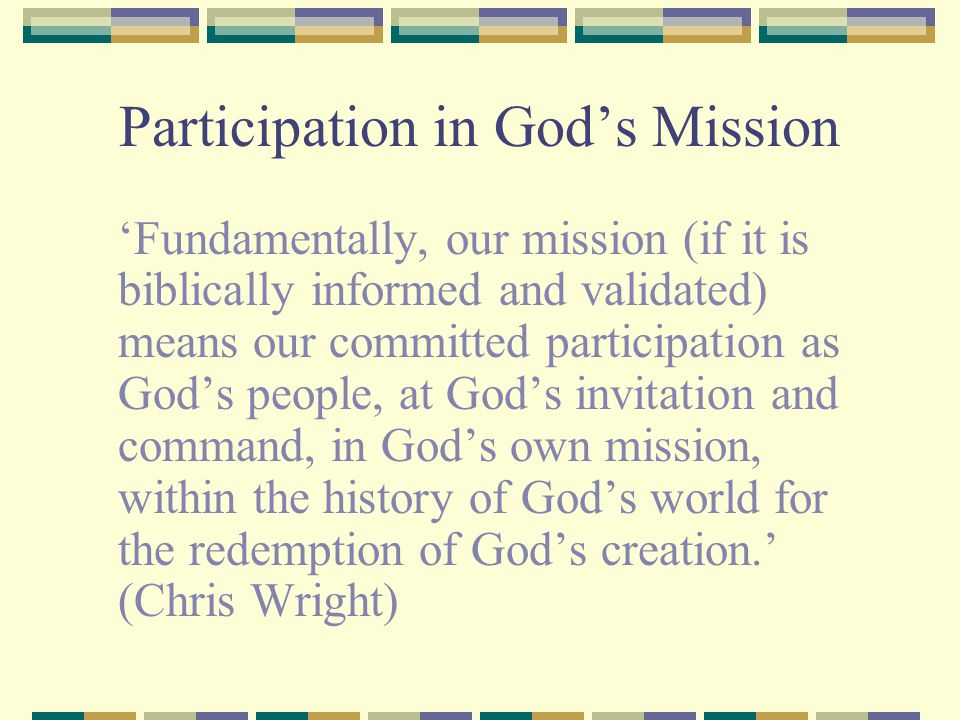 Participation in God's Mission 'Fundamentally, our mission (if it is biblically informed and validated) means our committed participation as God's peo