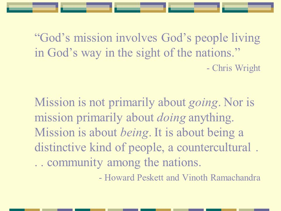"""""""God's mission involves God's people living in God's way in the sight of the nations."""" - Chris Wright Mission is not primarily about going. Nor is mis"""