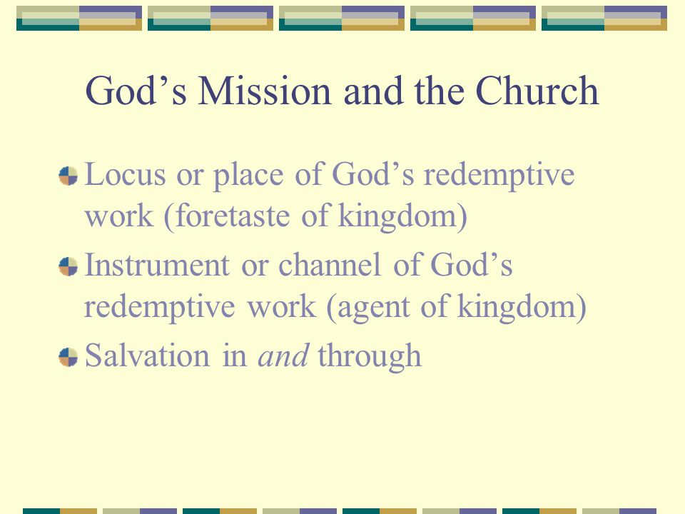 God's Mission and the Church Locus or place of God's redemptive work (foretaste of kingdom) Instrument or channel of God's redemptive work (agent of k