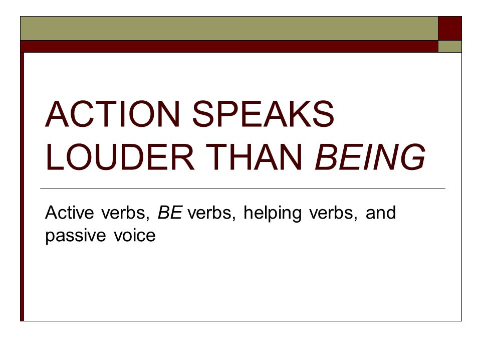 ACTION SPEAKS LOUDER THAN BEING Active verbs, BE verbs, helping verbs, and passive voice