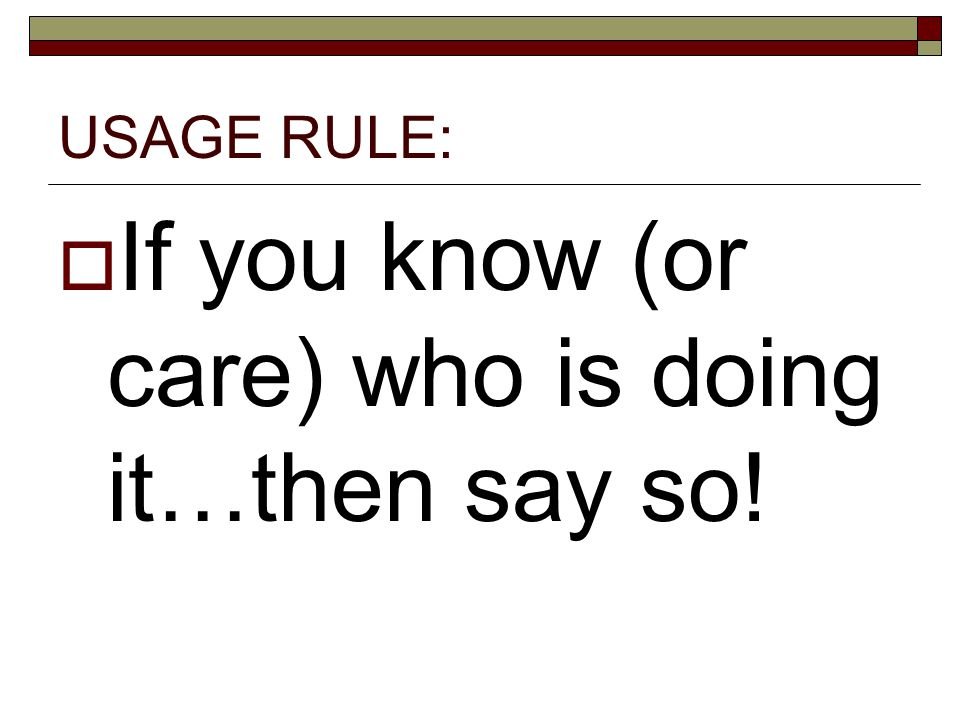 USAGE RULE:  If you know (or care) who is doing it…then say so!