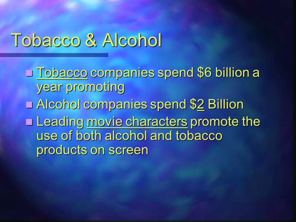 Tobacco & Alcohol Tobacco companies spend $6 billion a year promoting Tobacco companies spend $6 billion a year promoting Alcohol companies spend $2 Billion Alcohol companies spend $2 Billion Leading movie characters promote the use of both alcohol and tobacco products on screen Leading movie characters promote the use of both alcohol and tobacco products on screen