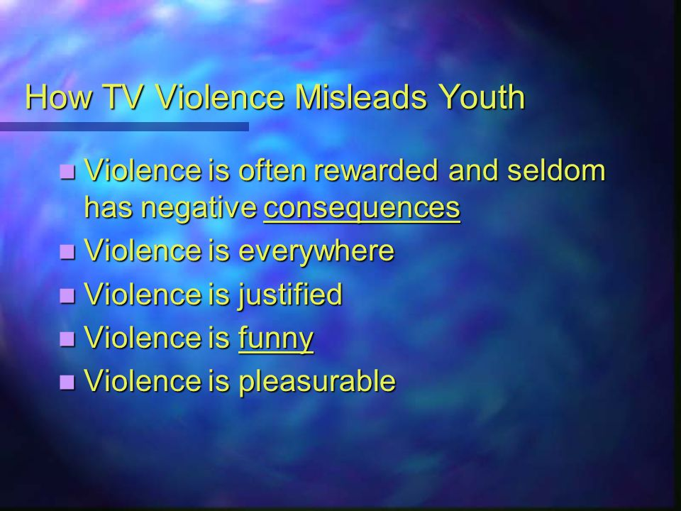 How TV Violence Misleads Youth Violence is often rewarded and seldom has negative consequences Violence is often rewarded and seldom has negative consequences Violence is everywhere Violence is everywhere Violence is justified Violence is justified Violence is funny Violence is funny Violence is pleasurable Violence is pleasurable