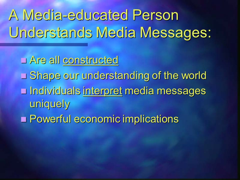 A Media-educated Person Understands Media Messages: Are all constructed Are all constructed Shape our understanding of the world Shape our understanding of the world Individuals interpret media messages uniquely Individuals interpret media messages uniquely Powerful economic implications Powerful economic implications