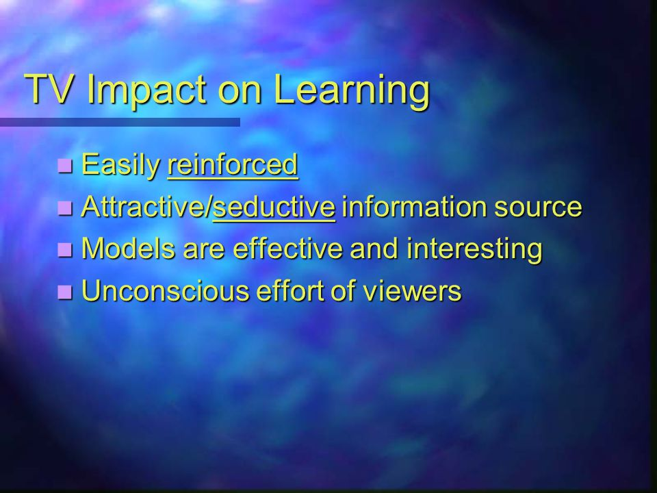 TV Impact on Learning Easily reinforced Easily reinforced Attractive/seductive information source Attractive/seductive information source Models are effective and interesting Models are effective and interesting Unconscious effort of viewers Unconscious effort of viewers