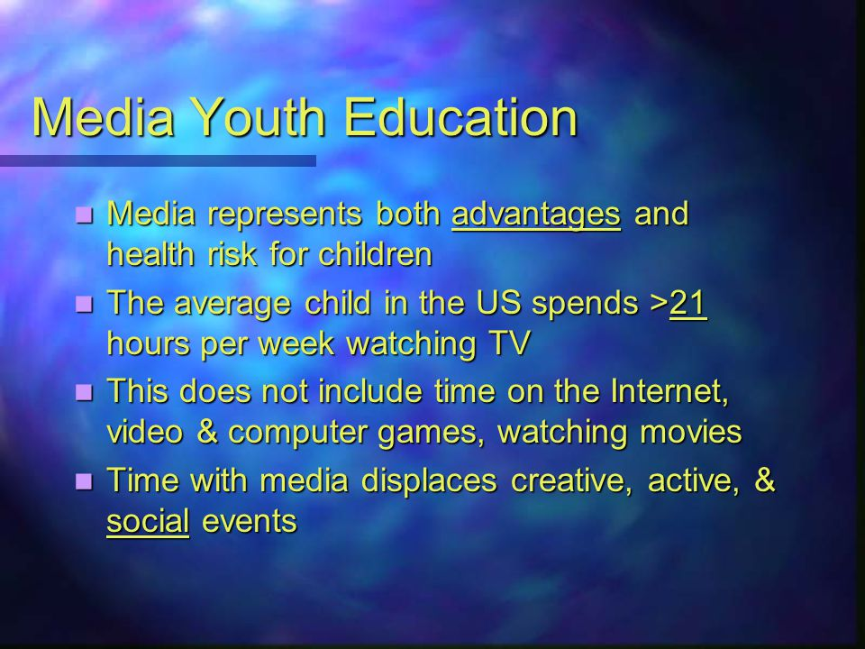 Media Youth Education Media represents both advantages and health risk for children Media represents both advantages and health risk for children The average child in the US spends >21 hours per week watching TV The average child in the US spends >21 hours per week watching TV This does not include time on the Internet, video & computer games, watching movies This does not include time on the Internet, video & computer games, watching movies Time with media displaces creative, active, & social events Time with media displaces creative, active, & social events