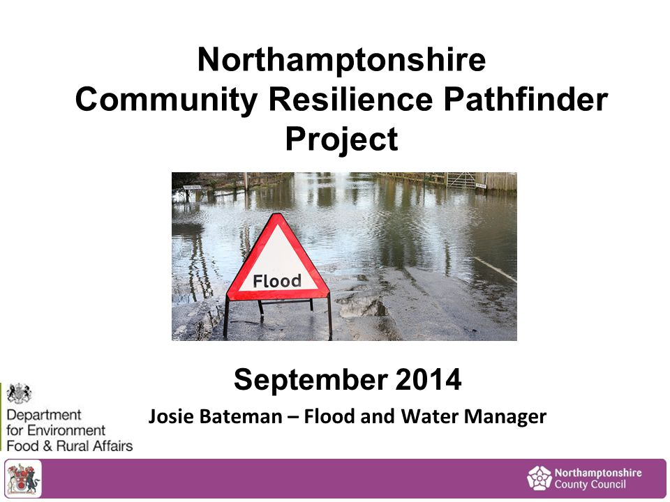 Northamptonshire Community Resilience Pathfinder Project September 2014 Josie Bateman – Flood and Water Manager