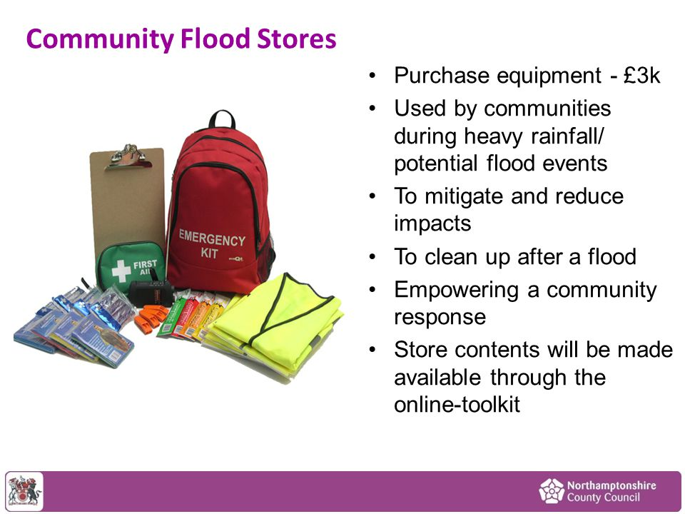 Community Flood Stores Purchase equipment - £3k Used by communities during heavy rainfall/ potential flood events To mitigate and reduce impacts To clean up after a flood Empowering a community response Store contents will be made available through the online-toolkit
