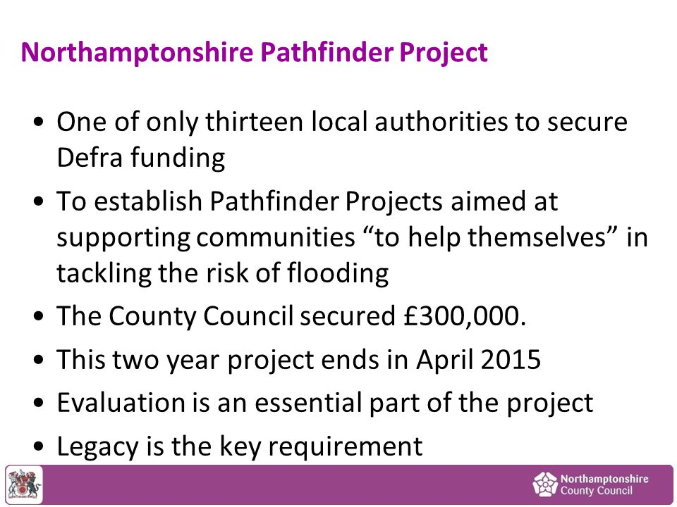 Northamptonshire Pathfinder Project One of only thirteen local authorities to secure Defra funding To establish Pathfinder Projects aimed at supporting communities to help themselves in tackling the risk of flooding The County Council secured £300,000.