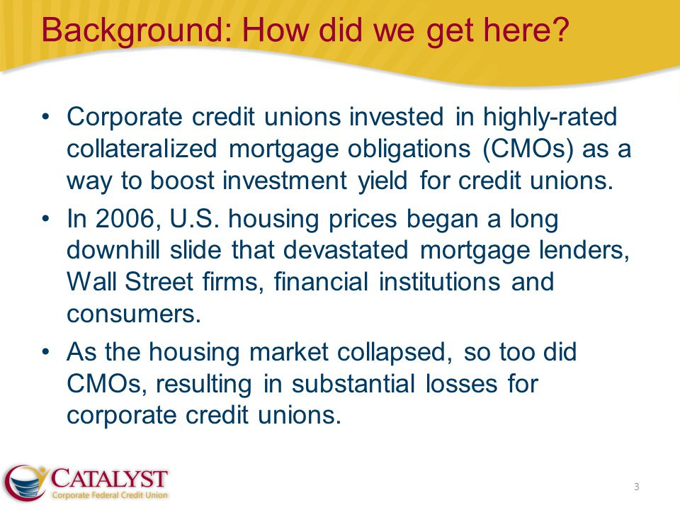 Background: How did we get here? 3 Corporate credit unions invested in highly-rated collateralized mortgage obligations (CMOs) as a way to boost inves