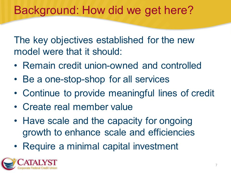 Background: How did we get here? 7 The key objectives established for the new model were that it should: Remain credit union-owned and controlled Be a