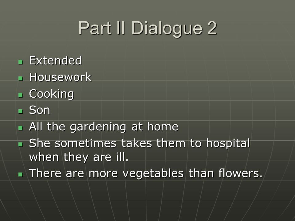 Part II Dialogue 2 Extended Extended Housework Housework Cooking Cooking Son Son All the gardening at home All the gardening at home She sometimes takes them to hospital when they are ill.