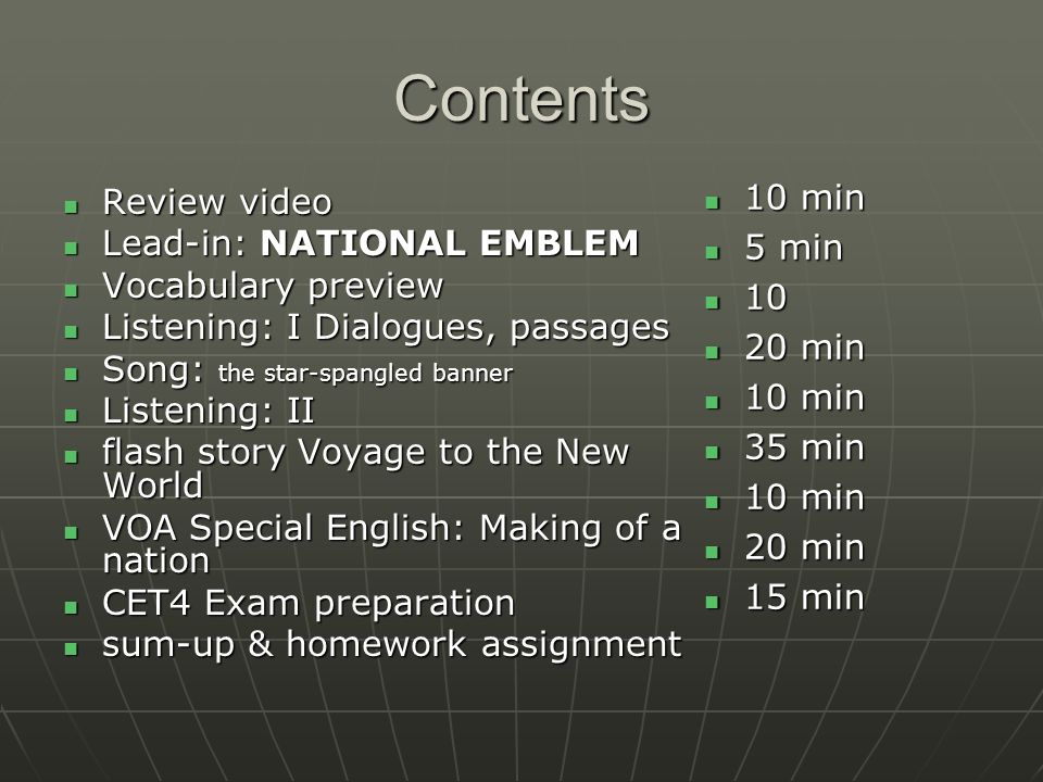 Contents Review video Review video Lead-in: NATIONAL EMBLEM Lead-in: NATIONAL EMBLEM Vocabulary preview Vocabulary preview Listening: I Dialogues, passages Listening: I Dialogues, passages Song: the star-spangled banner Song: the star-spangled banner Listening: II Listening: II flash story Voyage to the New World flash story Voyage to the New World VOA Special English: Making of a nation VOA Special English: Making of a nation CET4 Exam preparation CET4 Exam preparation sum-up & homework assignment sum-up & homework assignment 10 min 10 min 5 min 5 min 10 10 20 min 20 min 10 min 10 min 35 min 35 min 10 min 10 min 20 min 20 min 15 min 15 min
