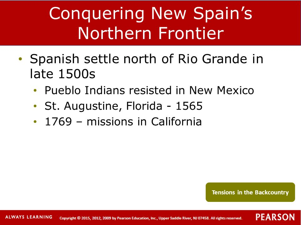 Conquering New Spain's Northern Frontier Spanish settle north of Rio Grande in late 1500s Pueblo Indians resisted in New Mexico St. Augustine, Florida