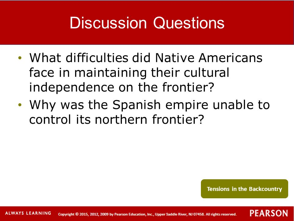 Discussion Questions What difficulties did Native Americans face in maintaining their cultural independence on the frontier? Why was the Spanish empir