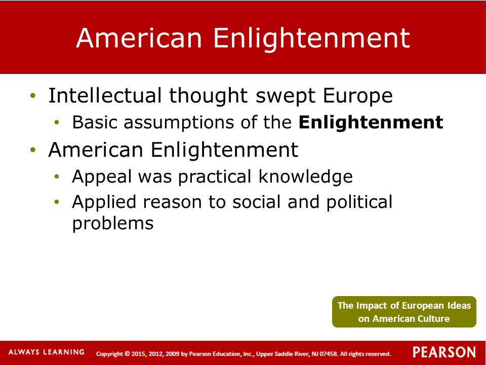 American Enlightenment Intellectual thought swept Europe Basic assumptions of the Enlightenment American Enlightenment Appeal was practical knowledge