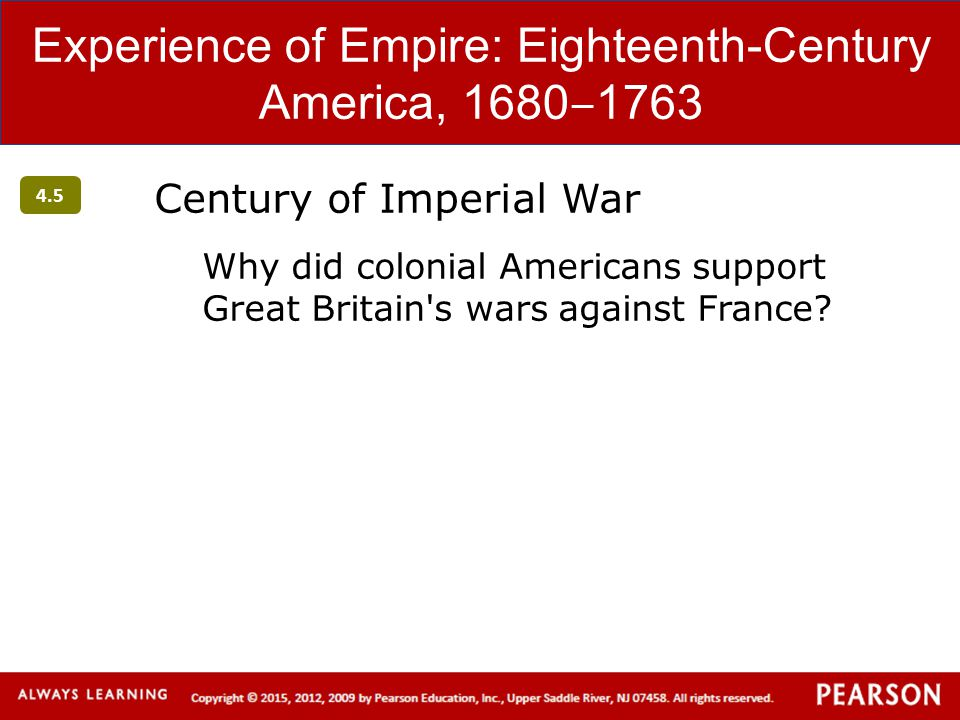 Experience of Empire: Eighteenth-Century America, 1680 ‒ 1763 Century of Imperial War Why did colonial Americans support Great Britain's wars against