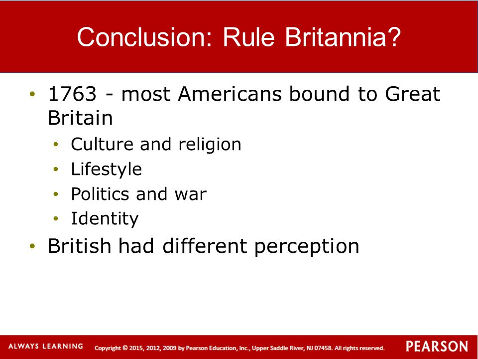 Conclusion: Rule Britannia? 1763 - most Americans bound to Great Britain Culture and religion Lifestyle Politics and war Identity British had differen