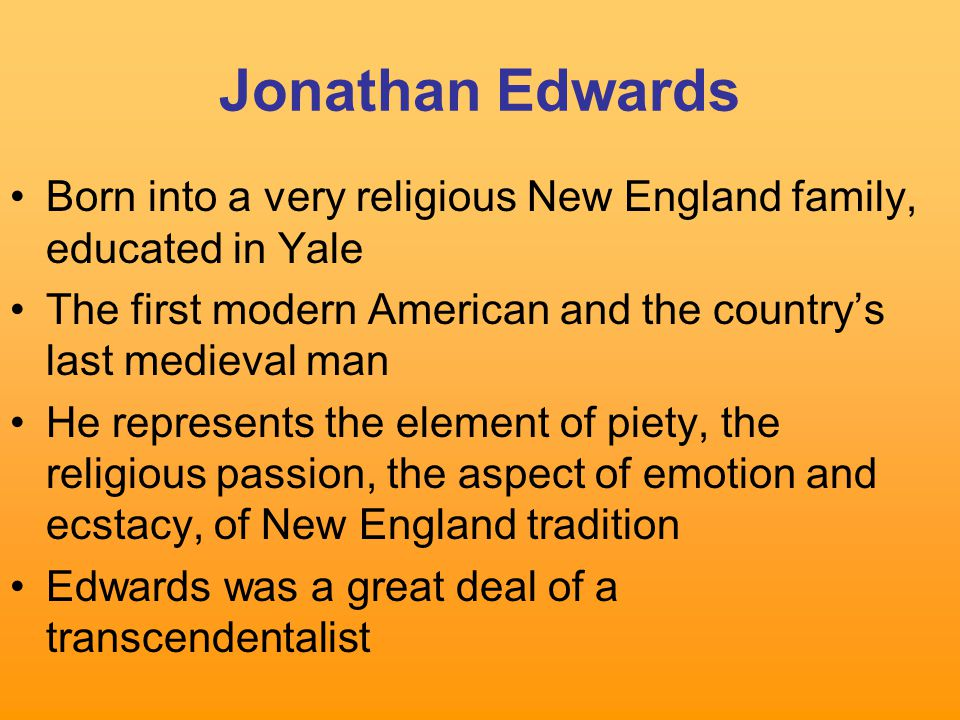 Jonathan Edwards Born into a very religious New England family, educated in Yale The first modern American and the country's last medieval man He represents the element of piety, the religious passion, the aspect of emotion and ecstacy, of New England tradition Edwards was a great deal of a transcendentalist