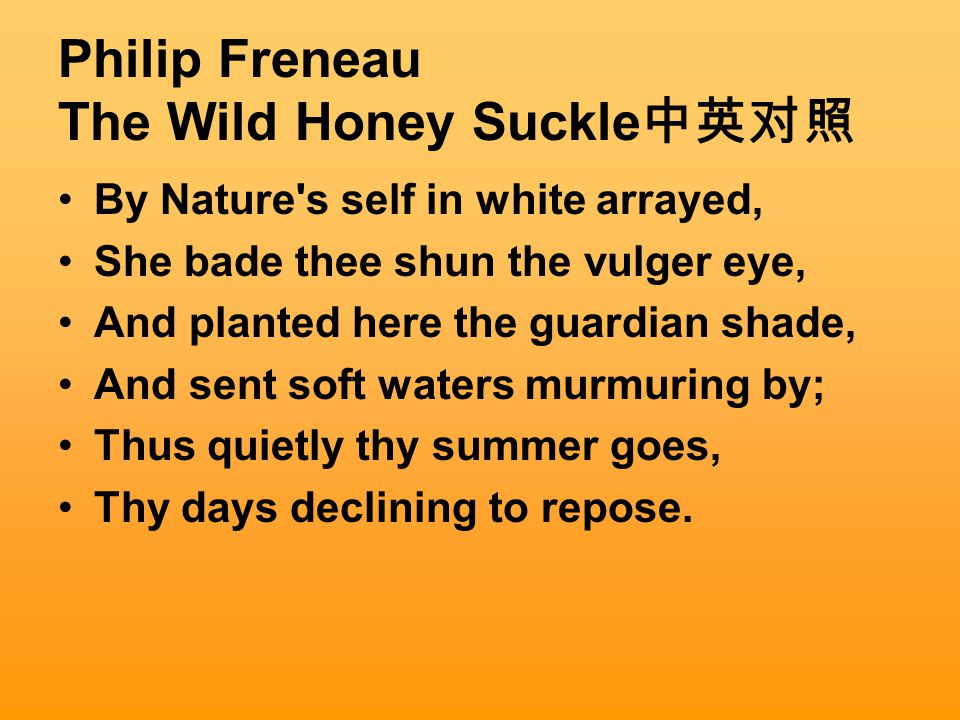 Philip Freneau The Wild Honey Suckle 中英对照 By Nature s self in white arrayed, She bade thee shun the vulger eye, And planted here the guardian shade, And sent soft waters murmuring by; Thus quietly thy summer goes, Thy days declining to repose.