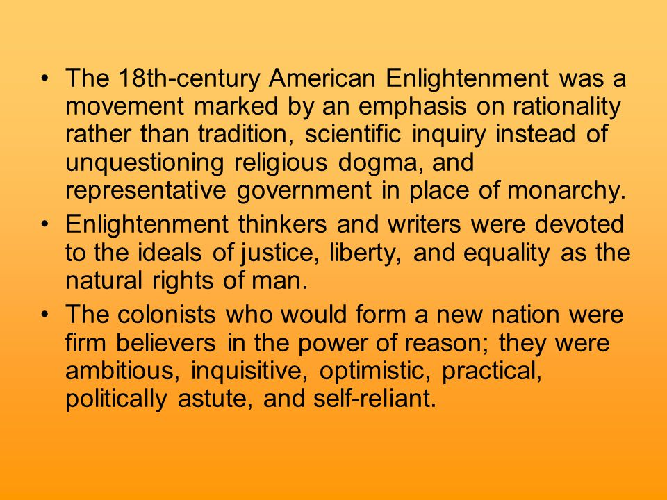 The 18th-century American Enlightenment was a movement marked by an emphasis on rationality rather than tradition, scientific inquiry instead of unquestioning religious dogma, and representative government in place of monarchy.