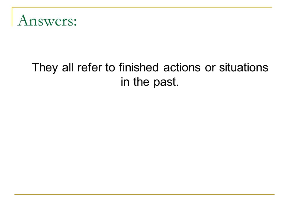 Answers: They all refer to finished actions or situations in the past.