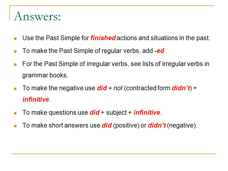Answers: Use the Past Simple for finished actions and situations in the past.