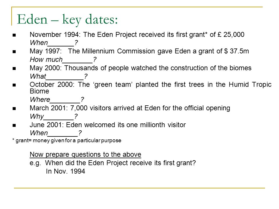 Eden – key dates: November 1994: The Eden Project received its first grant* of £ 25,000 When_______.