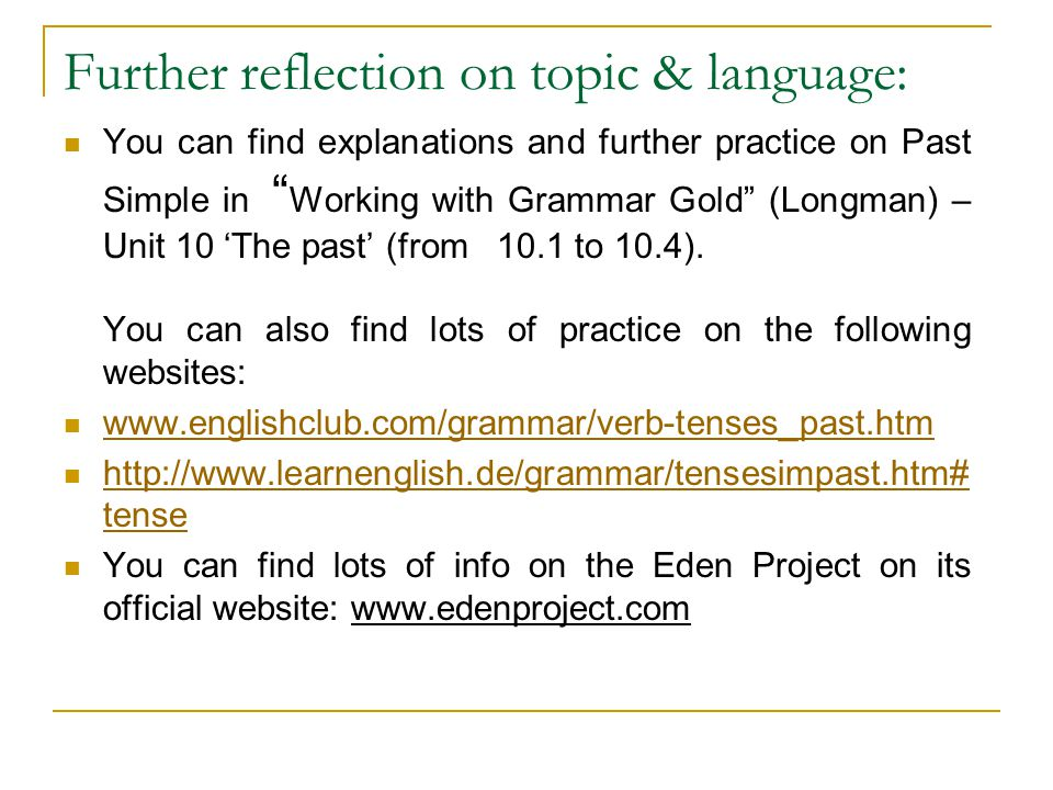 Further reflection on topic & language: You can find explanations and further practice on Past Simple in Working with Grammar Gold (Longman) – Unit 10 'The past' (from 10.1 to 10.4).