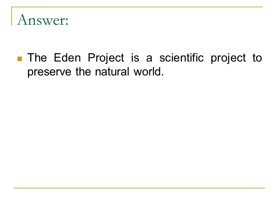 Answer: The Eden Project is a scientific project to preserve the natural world.