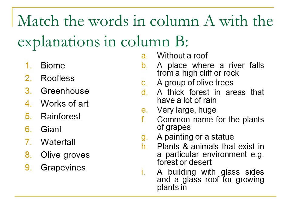 Match the words in column A with the explanations in column B: 1.Biome 2.Roofless 3.Greenhouse 4.Works of art 5.Rainforest 6.Giant 7.Waterfall 8.Olive groves 9.Grapevines a.