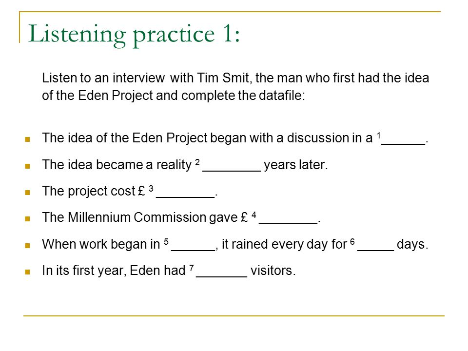 Listening practice 1: Listen to an interview with Tim Smit, the man who first had the idea of the Eden Project and complete the datafile: The idea of the Eden Project began with a discussion in a 1 ______.