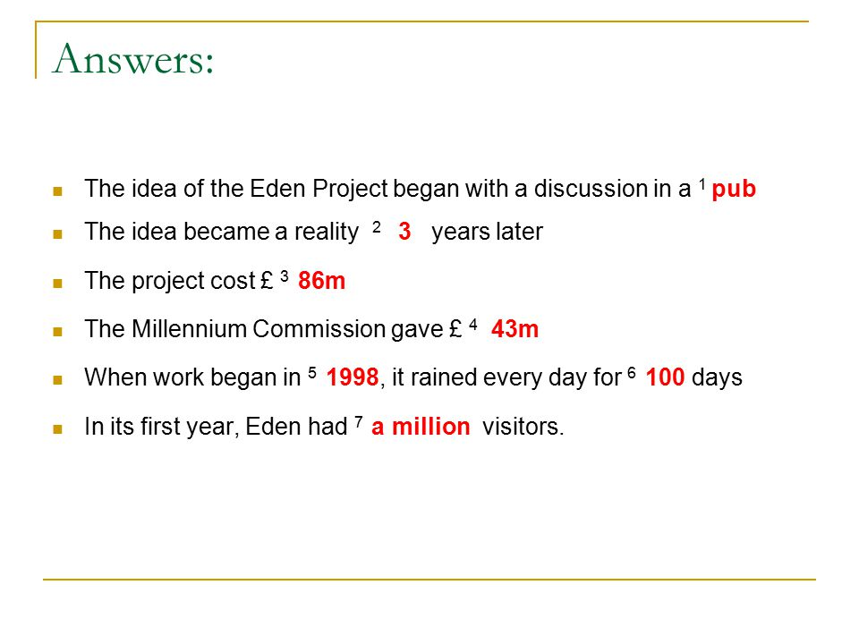 Answers: The idea of the Eden Project began with a discussion in a 1 pub The idea became a reality 2 3 years later The project cost £ 3 86m The Millennium Commission gave £ 4 43m When work began in 5 1998, it rained every day for 6 100 days In its first year, Eden had 7 a million visitors.