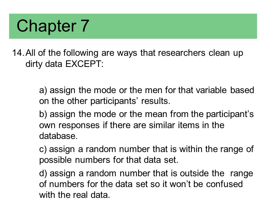 Chapter 7 (Answer) 14.All of the following are ways that researchers clean up dirty data EXCEPT: a) assign the mode or the men for that variable based on the other participants' results.