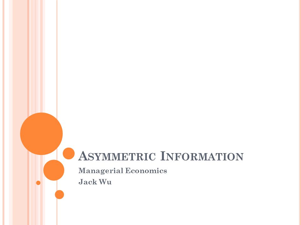 A SYMMETRIC I NFORMATION Managerial Economics Jack Wu