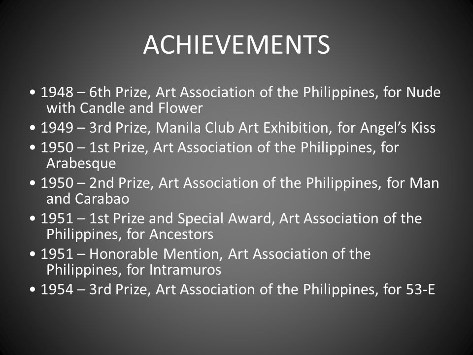 ACHIEVEMENTS 1948 – 6th Prize, Art Association of the Philippines, for Nude with Candle and Flower 1949 – 3rd Prize, Manila Club Art Exhibition, for A