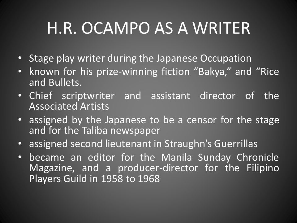 "H.R. OCAMPO AS A WRITER Stage play writer during the Japanese Occupation known for his prize-winning fiction ""Bakya,"" and ""Rice and Bullets. Chief scr"