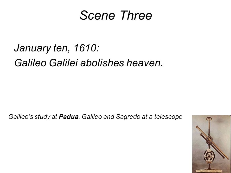 Scene Three January ten, 1610: Galileo Galilei abolishes heaven.