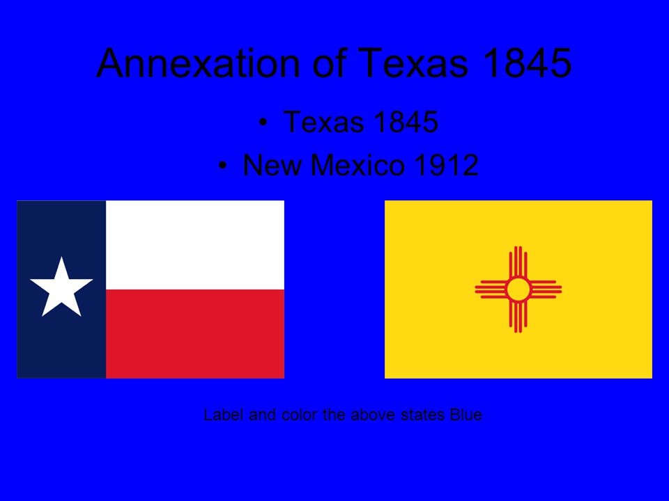 Annexation of Texas 1845 Texas 1845 New Mexico 1912 Label and color the above states Blue