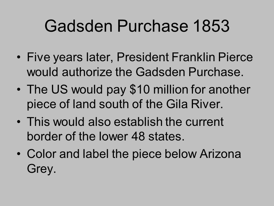 Gadsden Purchase 1853 Five years later, President Franklin Pierce would authorize the Gadsden Purchase.