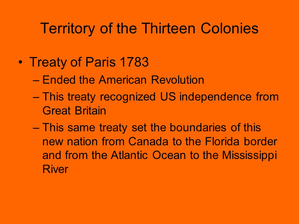 Territory of the Thirteen Colonies Treaty of Paris 1783 –Ended the American Revolution –This treaty recognized US independence from Great Britain –This same treaty set the boundaries of this new nation from Canada to the Florida border and from the Atlantic Ocean to the Mississippi River