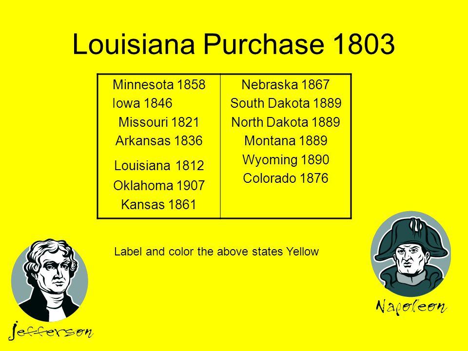 Louisiana Purchase 1803 Minnesota 1858 Iowa 1846 Missouri 1821 Arkansas 1836 Louisiana 1812 Oklahoma 1907 Kansas 1861 Nebraska 1867 South Dakota 1889 North Dakota 1889 Montana 1889 Wyoming 1890 Colorado 1876 Label and color the above states Yellow
