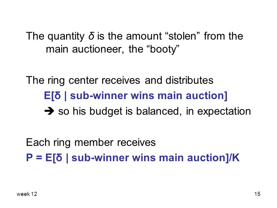 week 1215 The quantity δ is the amount stolen from the main auctioneer, the booty The ring center receives and distributes E[δ | sub-winner wins main auction]  so his budget is balanced, in expectation Each ring member receives P = E[δ | sub-winner wins main auction]/K