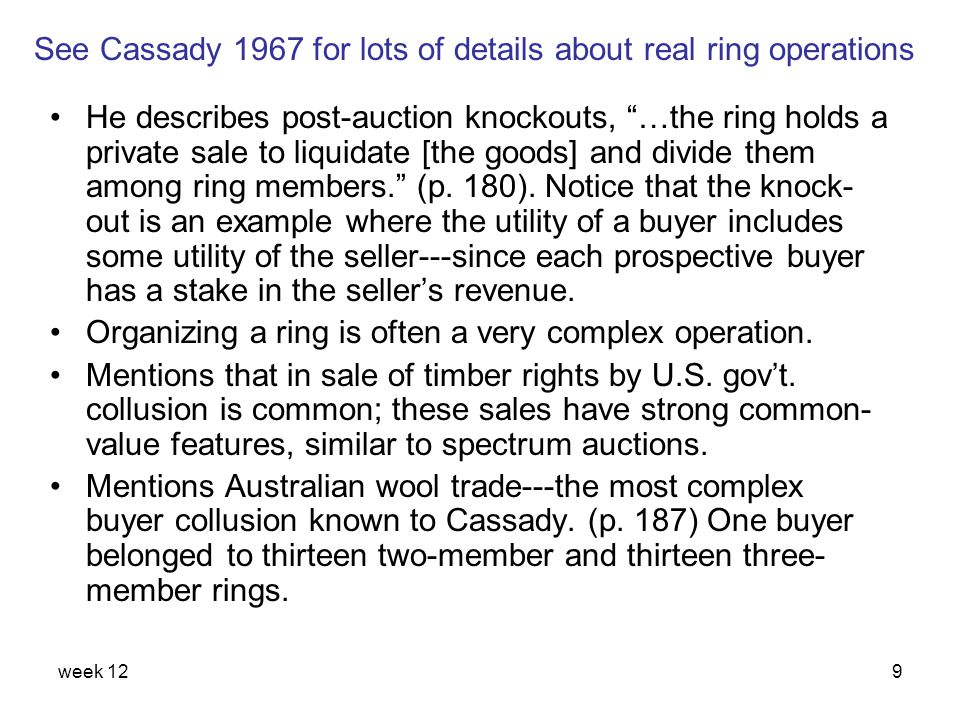 week 1210 Bidder rings (Graham & Marshall 1987)(Graham & Marshall 1987) Stylized facts: 1)They exist and are stable 2)They eliminate competition among ring members; yet ensure ring member with highest value is not undercut 3)Benefits shared by ring members 4)Have open membership 5)Auctioneer responds strategically 6)Try to hide their existence