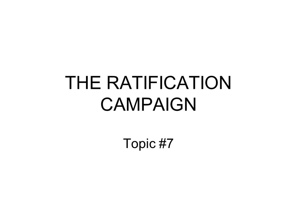 THE RATIFICATION CAMPAIGN Topic #7