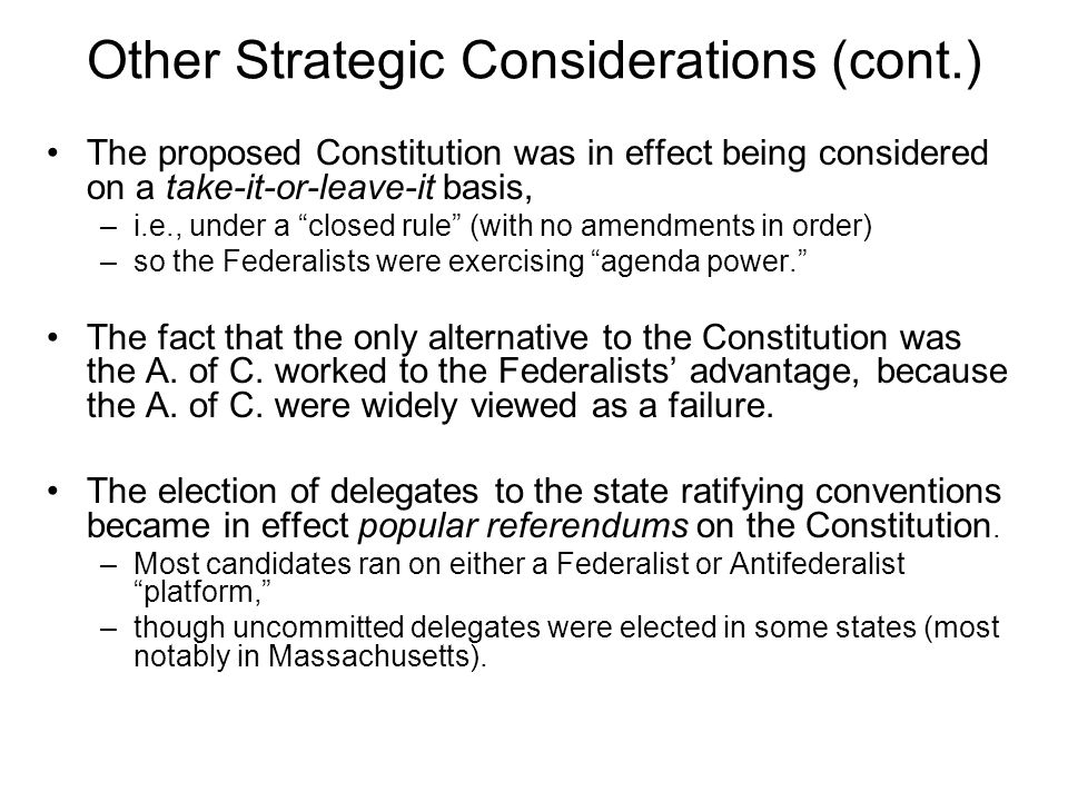 Other Strategic Considerations (cont.) The proposed Constitution was in effect being considered on a take-it-or-leave-it basis, –i.e., under a closed rule (with no amendments in order) –so the Federalists were exercising agenda power. The fact that the only alternative to the Constitution was the A.
