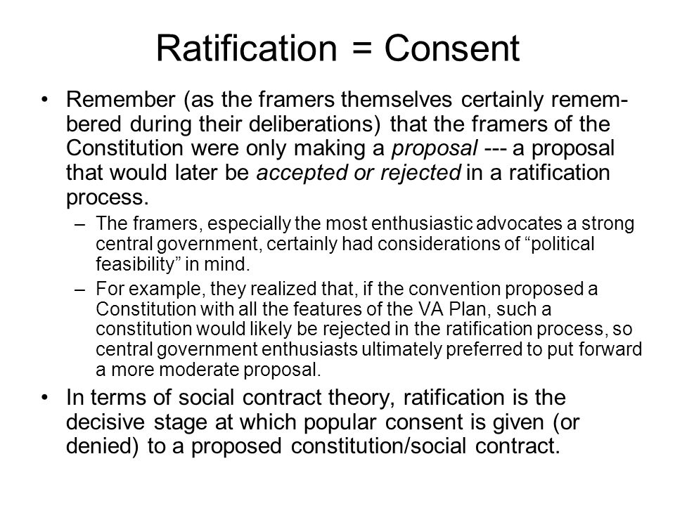 Ratification = Consent Remember (as the framers themselves certainly remem- bered during their deliberations) that the framers of the Constitution were only making a proposal --- a proposal that would later be accepted or rejected in a ratification process.